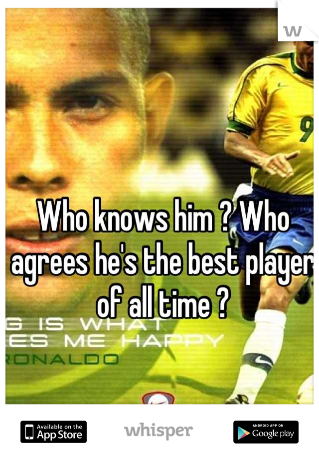 Who knows him ? Who agrees he's the best player of all time ?