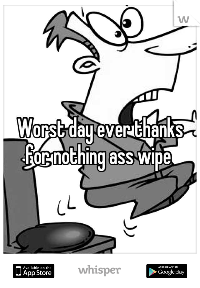Worst day ever thanks for nothing ass wipe