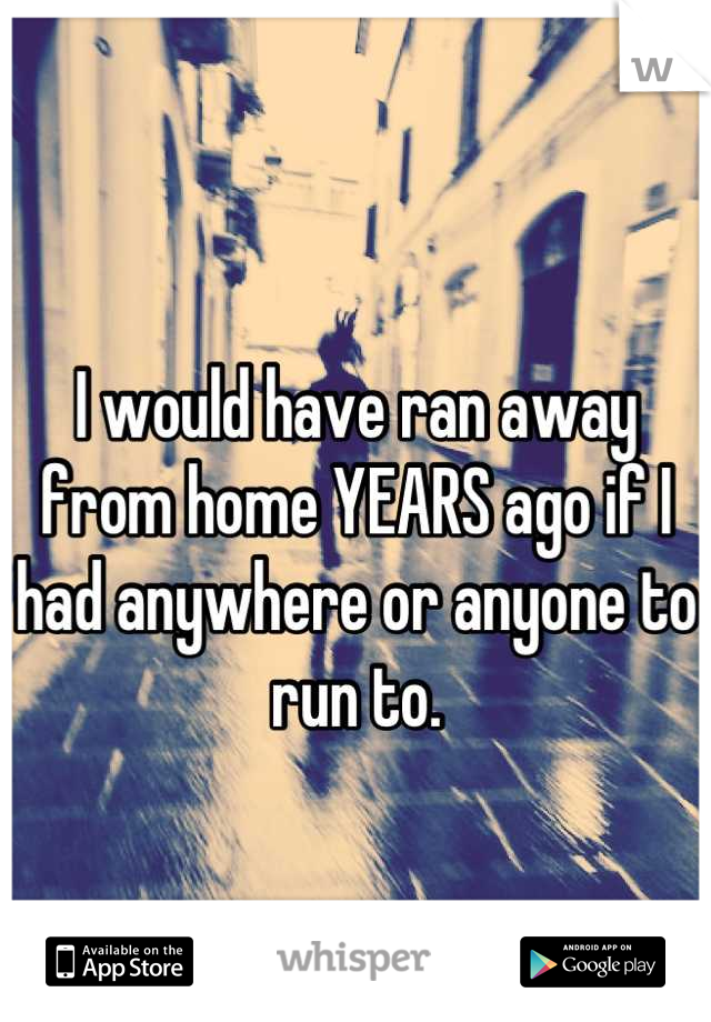 I would have ran away from home YEARS ago if I had anywhere or anyone to run to.