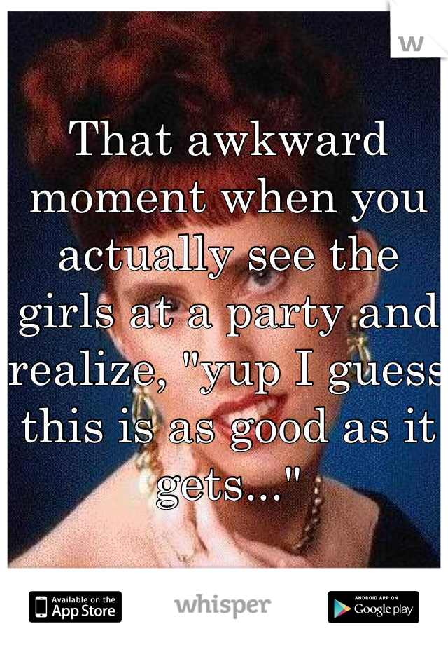"""That awkward moment when you actually see the girls at a party and realize, """"yup I guess this is as good as it gets..."""""""