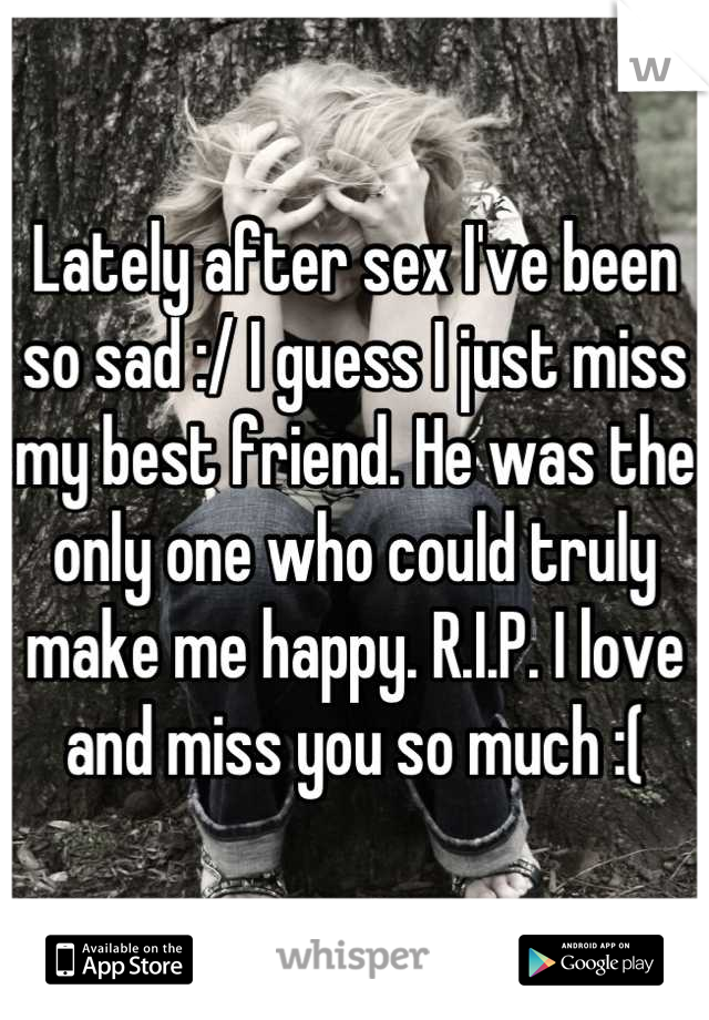 Lately after sex I've been so sad :/ I guess I just miss my best friend. He was the only one who could truly make me happy. R.I.P. I love and miss you so much :(