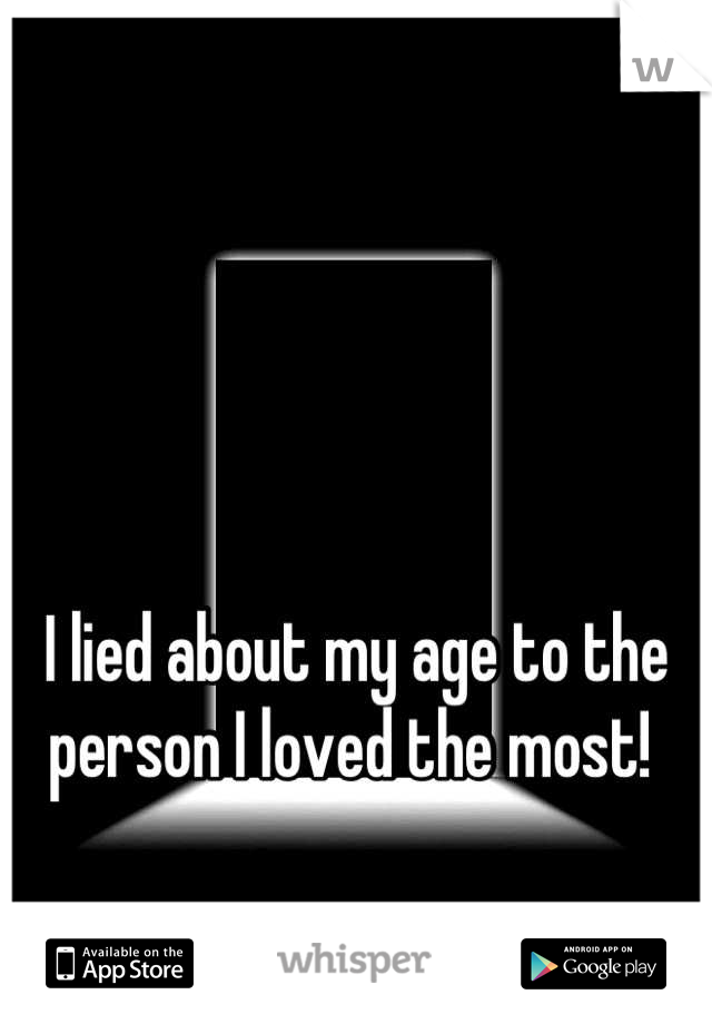 I lied about my age to the person I loved the most!