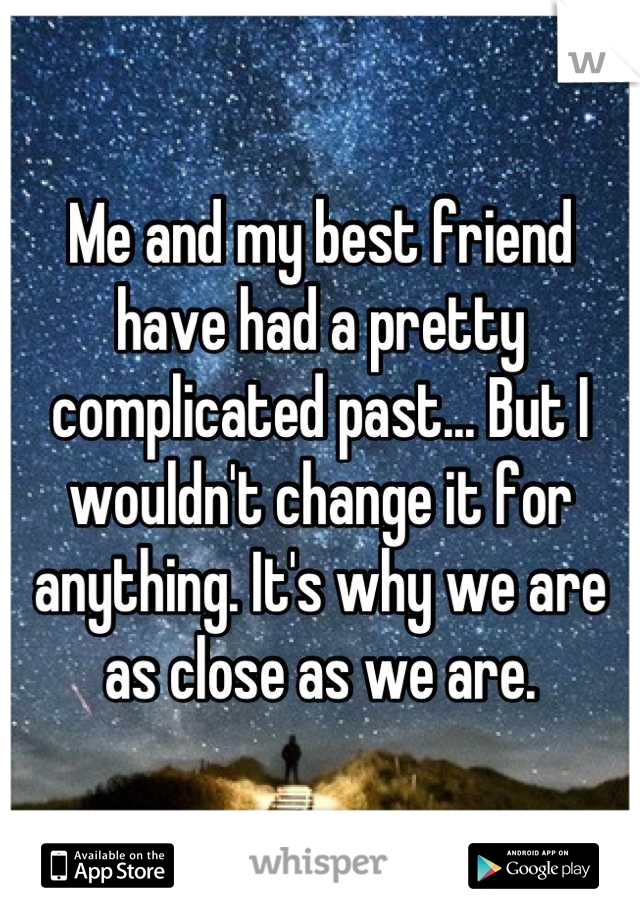 Me and my best friend have had a pretty complicated past... But I wouldn't change it for anything. It's why we are as close as we are.
