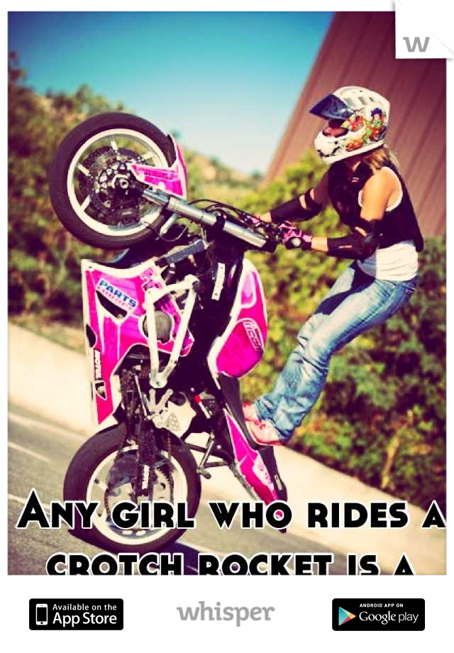 Any girl who rides a crotch rocket is a keeper