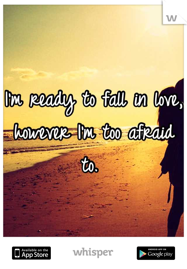 I'm ready to fall in love, however I'm too afraid to.