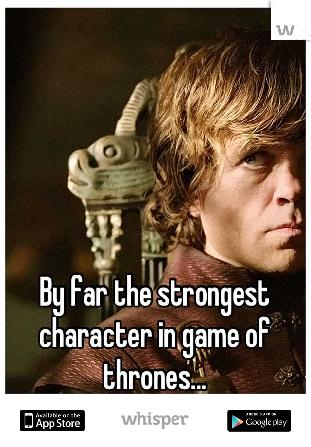 By far the strongest character in game of thrones...