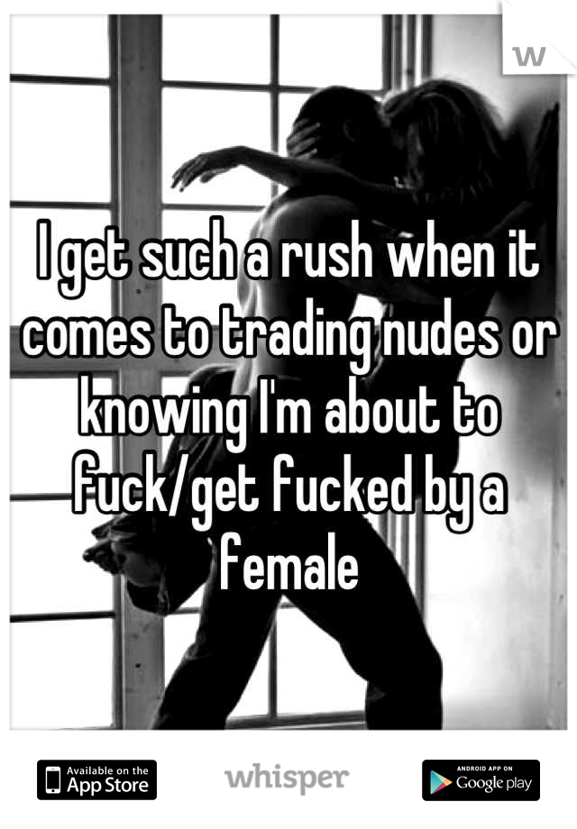I get such a rush when it comes to trading nudes or knowing I'm about to fuck/get fucked by a female