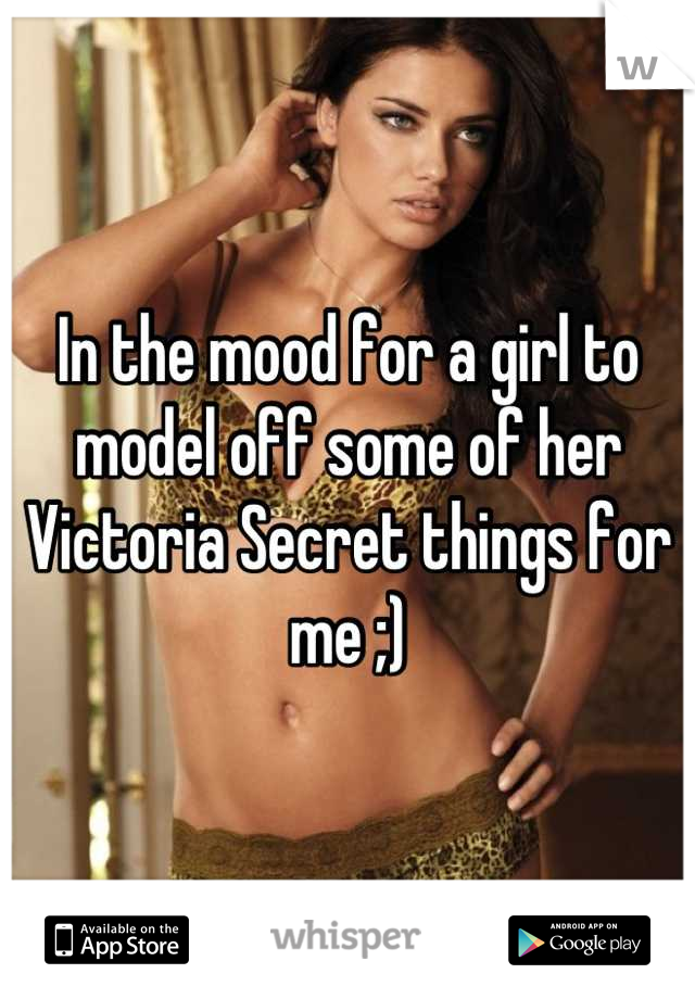In the mood for a girl to model off some of her Victoria Secret things for me ;)