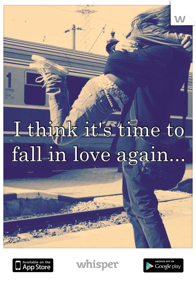 I think it's time to fall in love again...