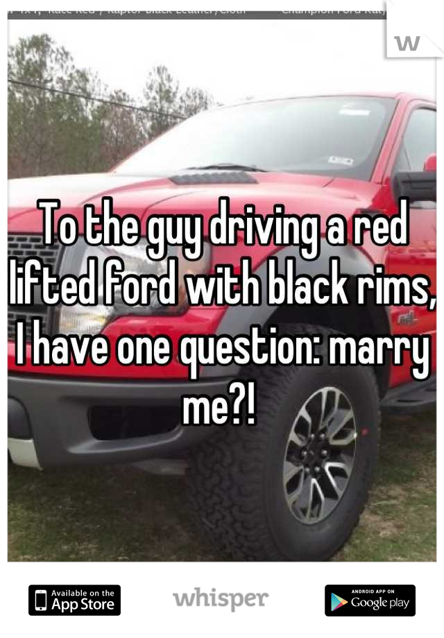 To the guy driving a red lifted ford with black rims, I have one question: marry me?!
