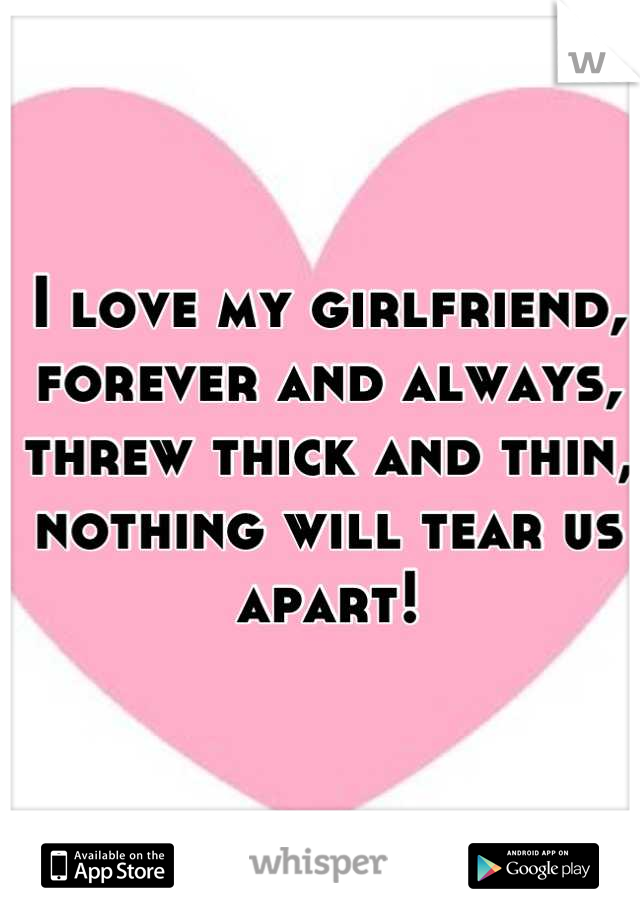 I love my girlfriend,  forever and always,  threw thick and thin,  nothing will tear us apart!