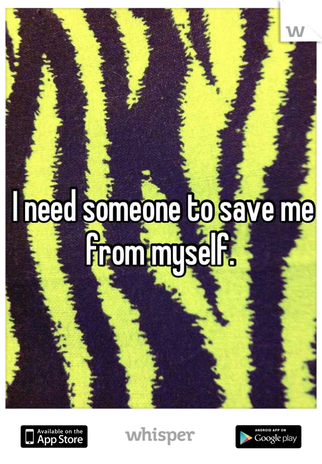 I need someone to save me from myself.