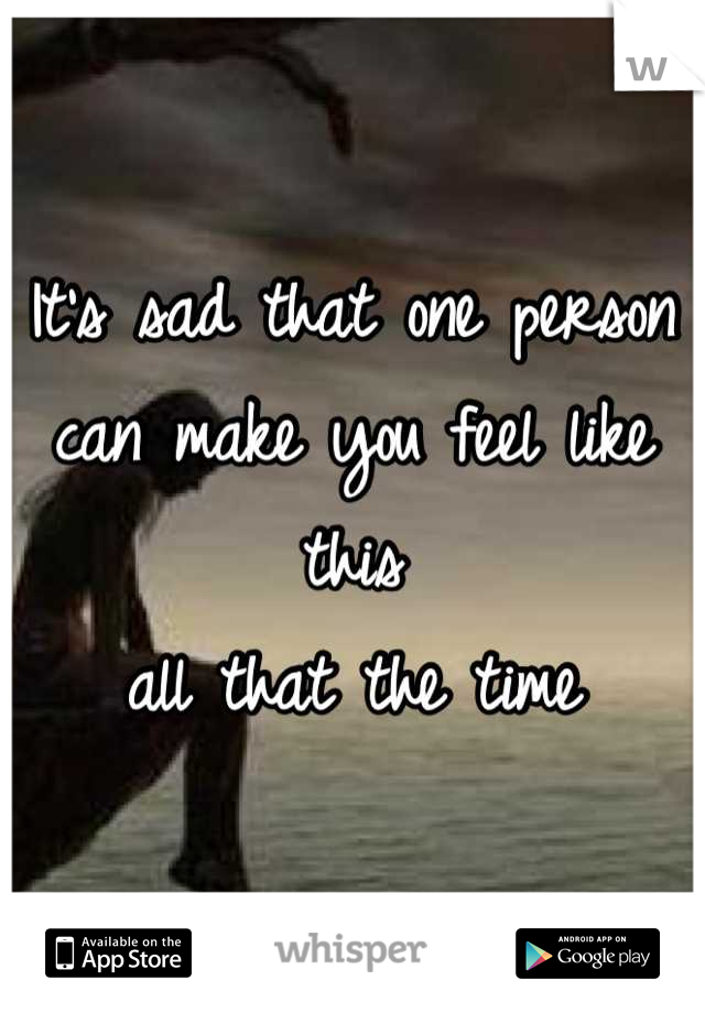 It's sad that one person can make you feel like this  all that the time