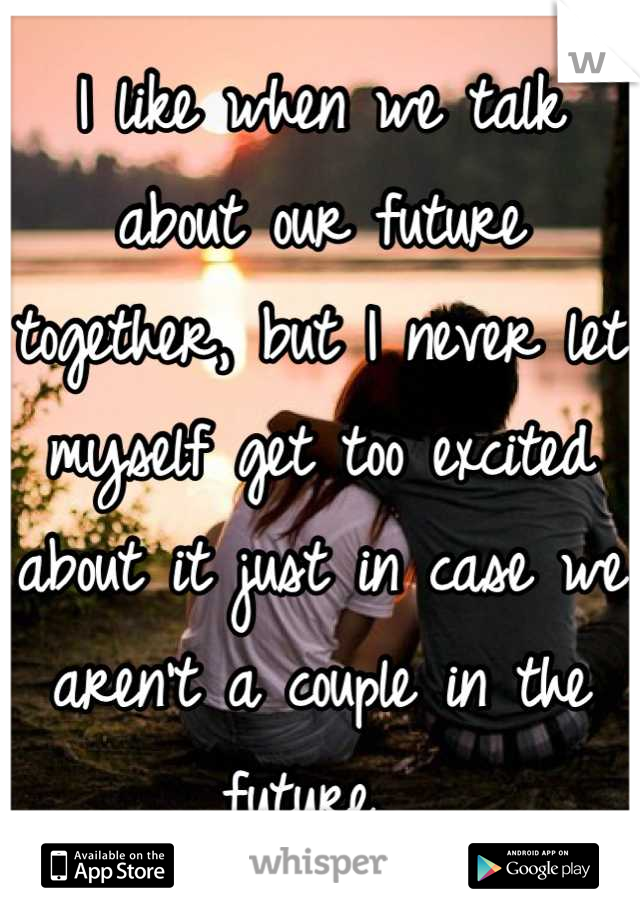 I like when we talk about our future together, but I never let myself get too excited about it just in case we aren't a couple in the future.