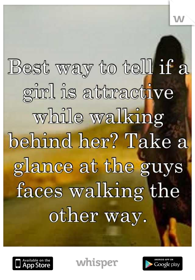 Best way to tell if a girl is attractive while walking behind her? Take a glance at the guys faces walking the other way.