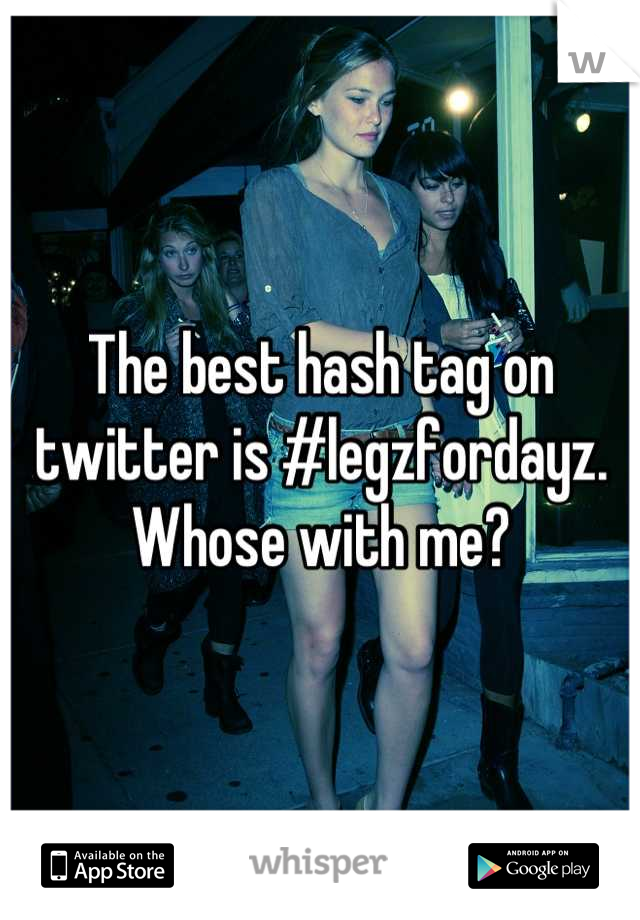 The best hash tag on twitter is #legzfordayz. Whose with me?