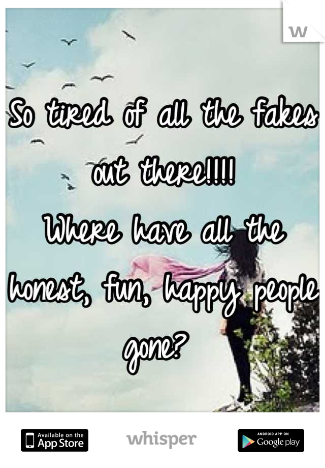 So tired of all the fakes out there!!!! Where have all the honest, fun, happy people gone?