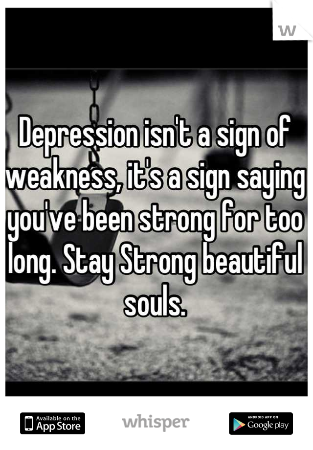 Depression isn't a sign of weakness, it's a sign saying you've been strong for too long. Stay Strong beautiful souls.