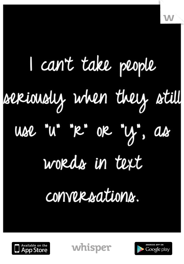 "I can't take people seriously when they still use ""u"" ""r"" or ""y"", as words in text conversations."