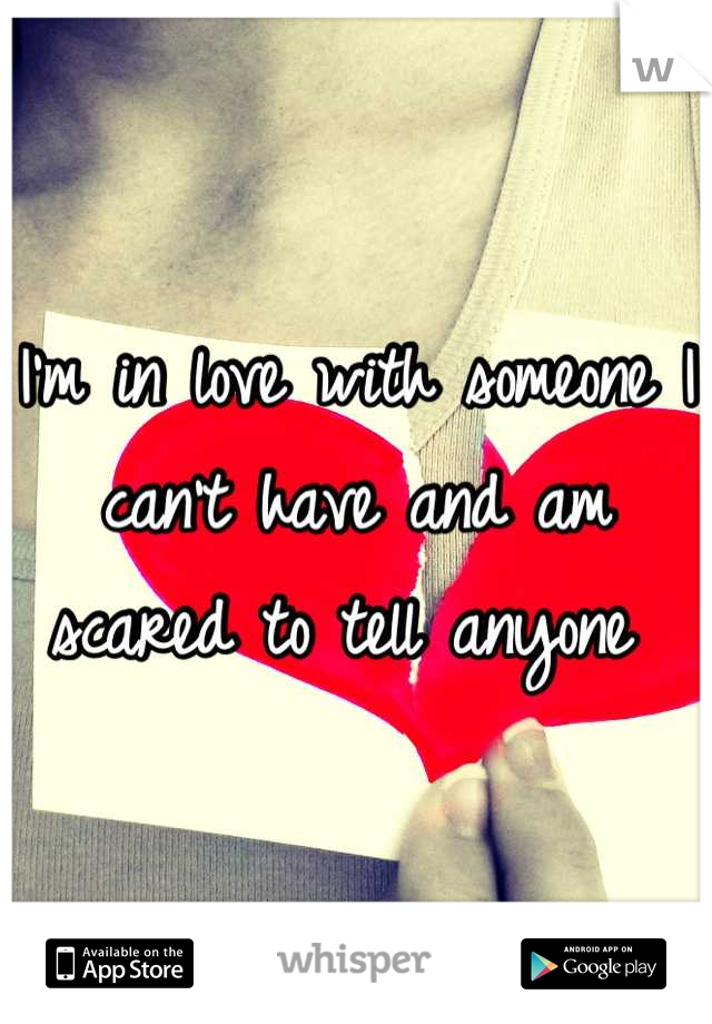 I'm in love with someone I can't have and am scared to tell anyone
