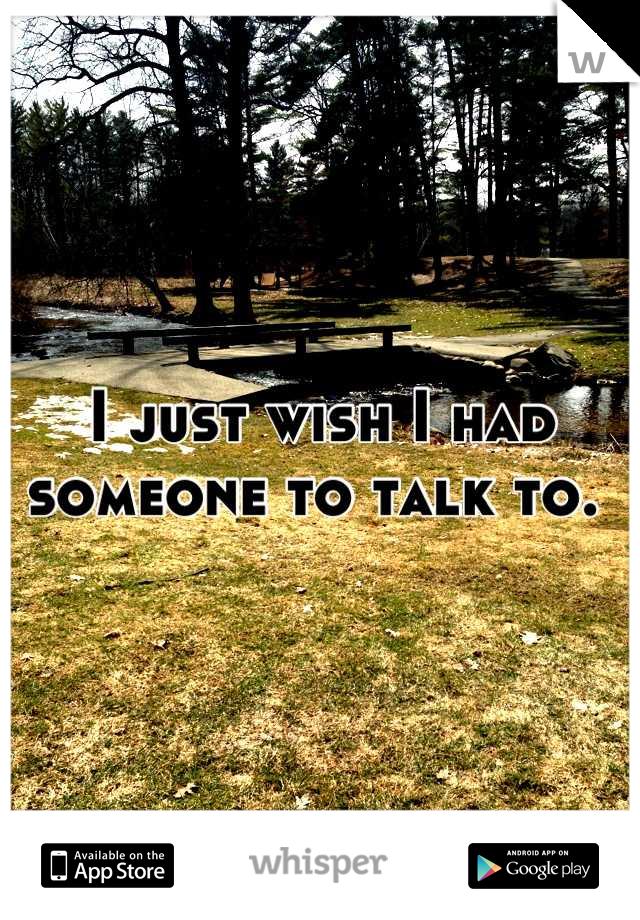 I just wish I had someone to talk to.