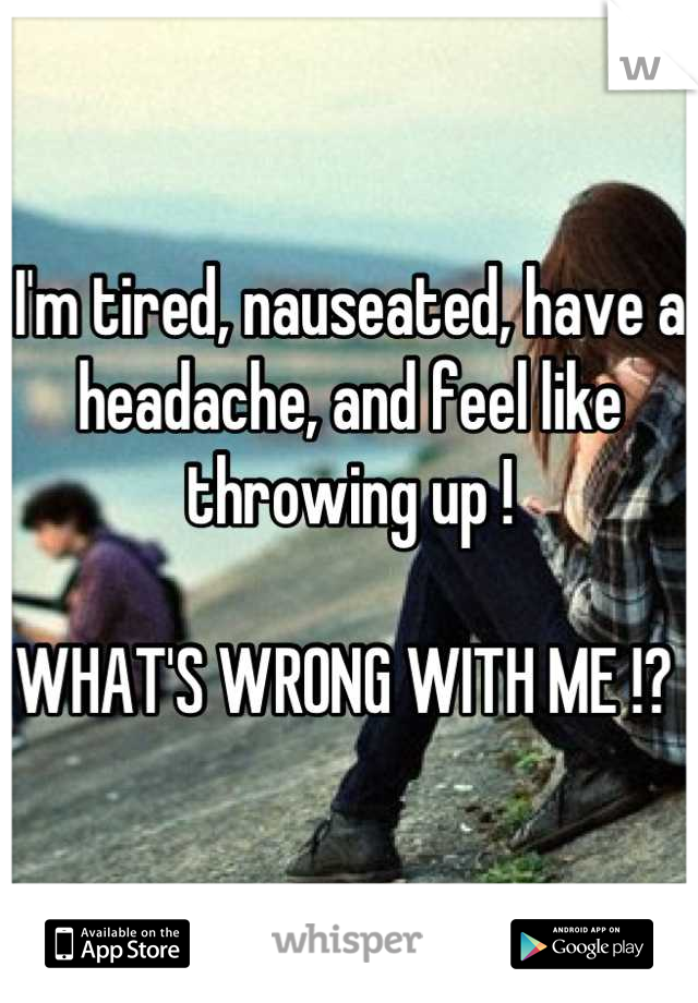 I'm tired, nauseated, have a headache, and feel like throwing up !  WHAT'S WRONG WITH ME !?