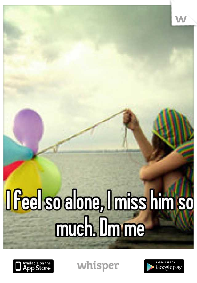 I feel so alone, I miss him so much. Dm me