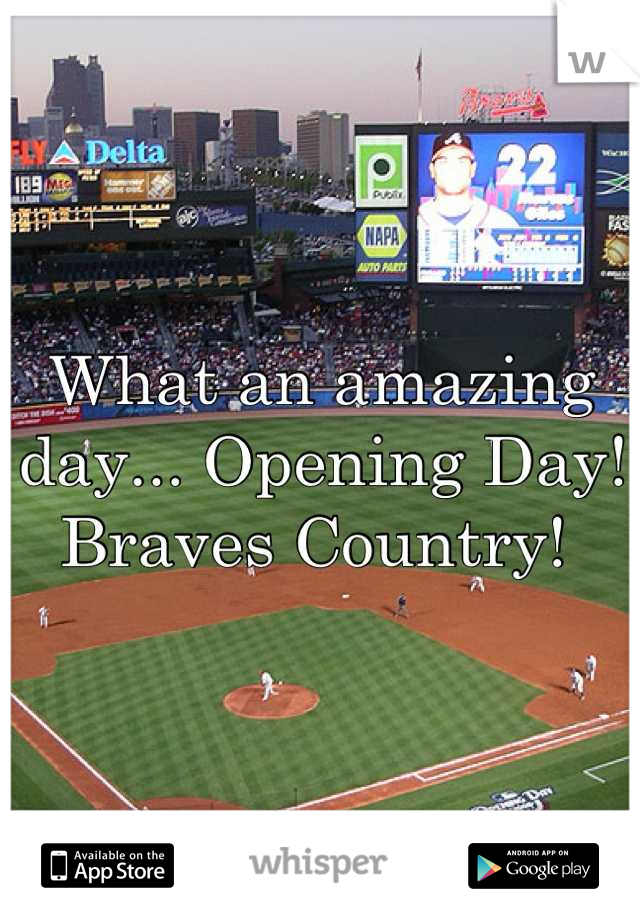 What an amazing day... Opening Day! Braves Country!