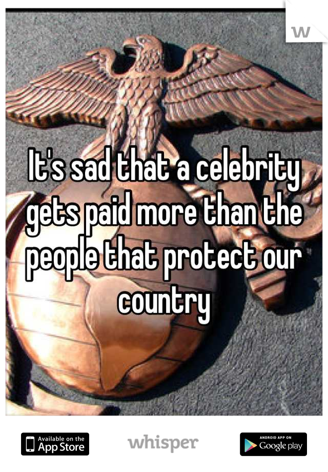 It's sad that a celebrity gets paid more than the people that protect our country