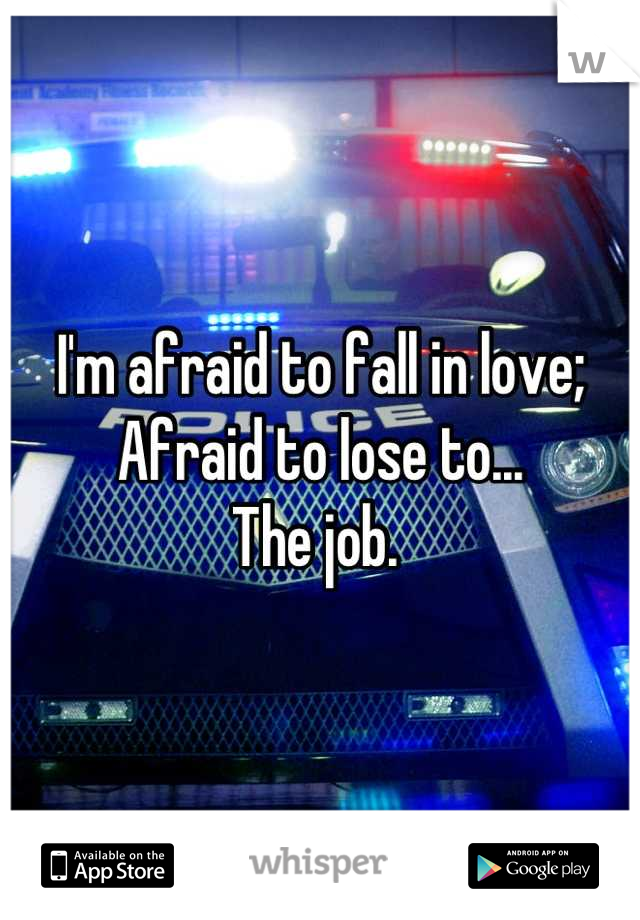 I'm afraid to fall in love; Afraid to lose to...  The job.