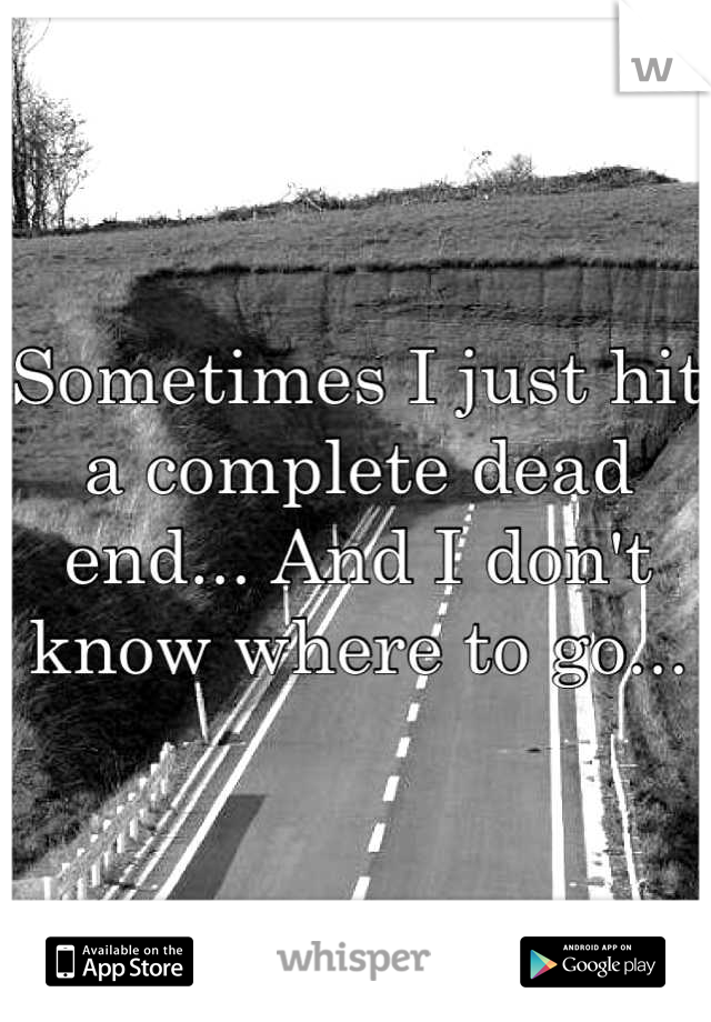 Sometimes I just hit a complete dead end... And I don't know where to go...