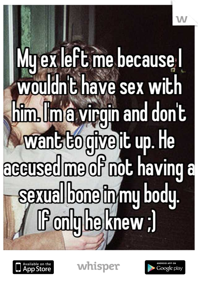 My ex left me because I wouldn't have sex with him. I'm a virgin and don't want to give it up. He accused me of not having a sexual bone in my body.  If only he knew ;)