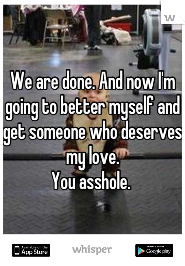 We are done. And now I'm going to better myself and get someone who deserves my love.  You asshole.