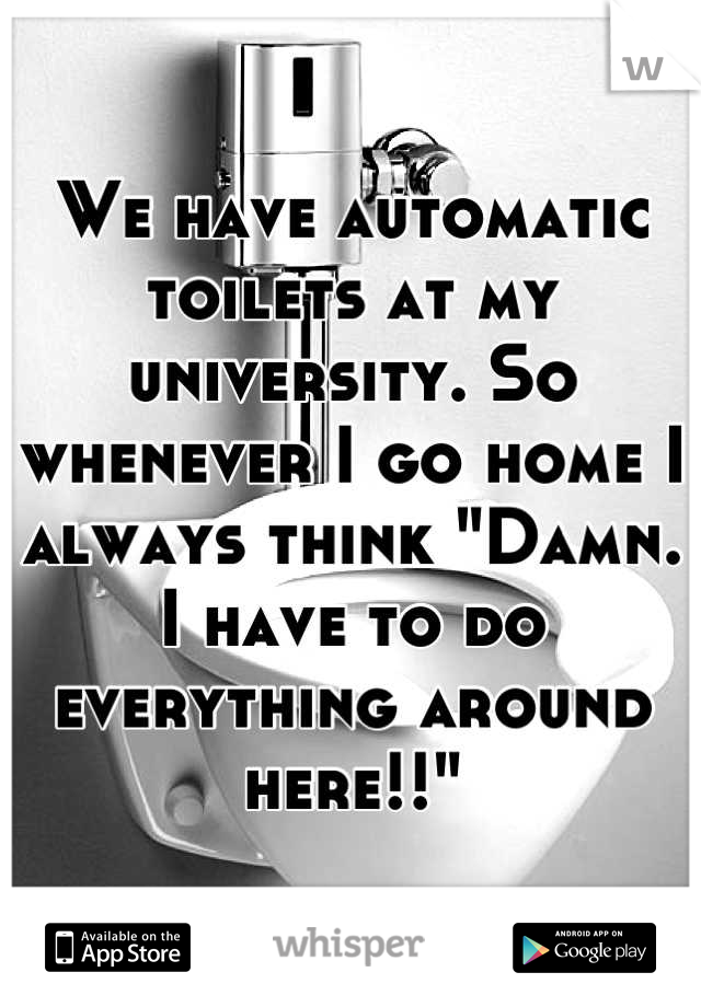 "We have automatic toilets at my university. So whenever I go home I always think ""Damn. I have to do everything around here!!"""