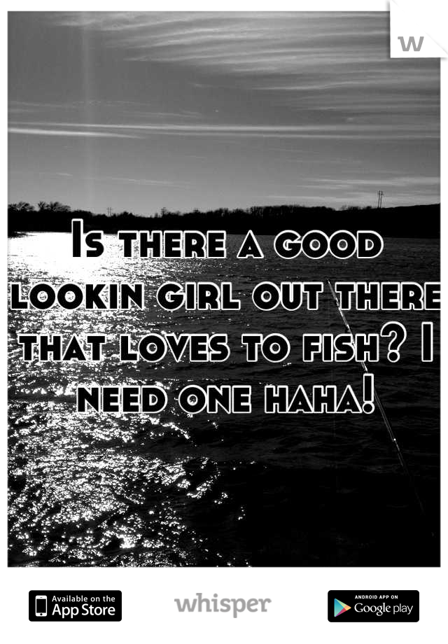 Is there a good lookin girl out there that loves to fish? I need one haha!
