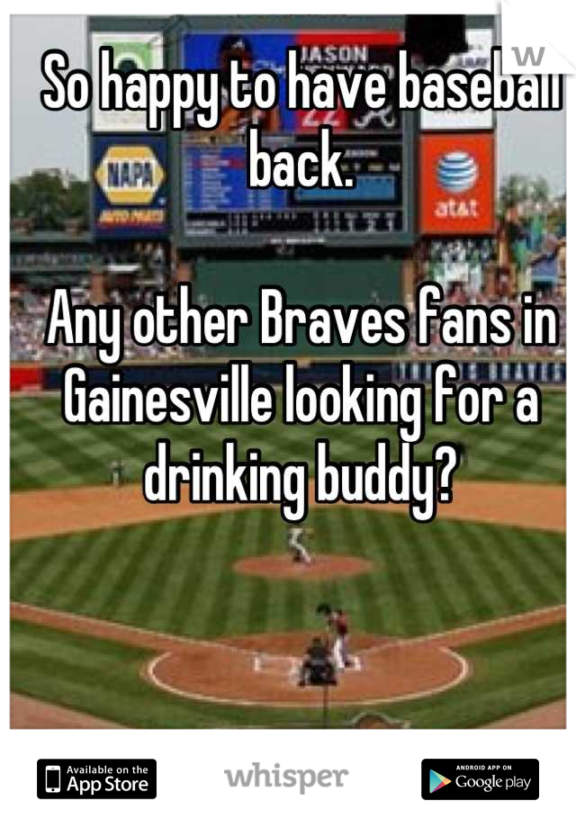 So happy to have baseball back.  Any other Braves fans in Gainesville looking for a drinking buddy?