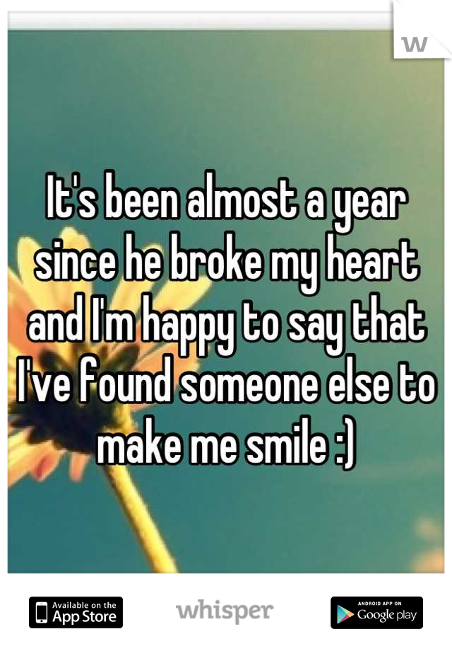 It's been almost a year since he broke my heart and I'm happy to say that I've found someone else to make me smile :)