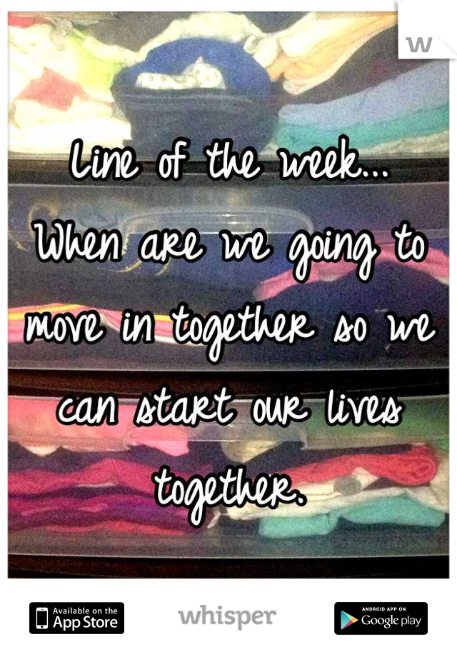 Line of the week... When are we going to move in together so we can start our lives together.