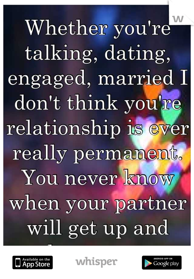 Whether you're talking, dating, engaged, married I don't think you're relationship is ever really permanent. You never know when your partner will get up and leave you.