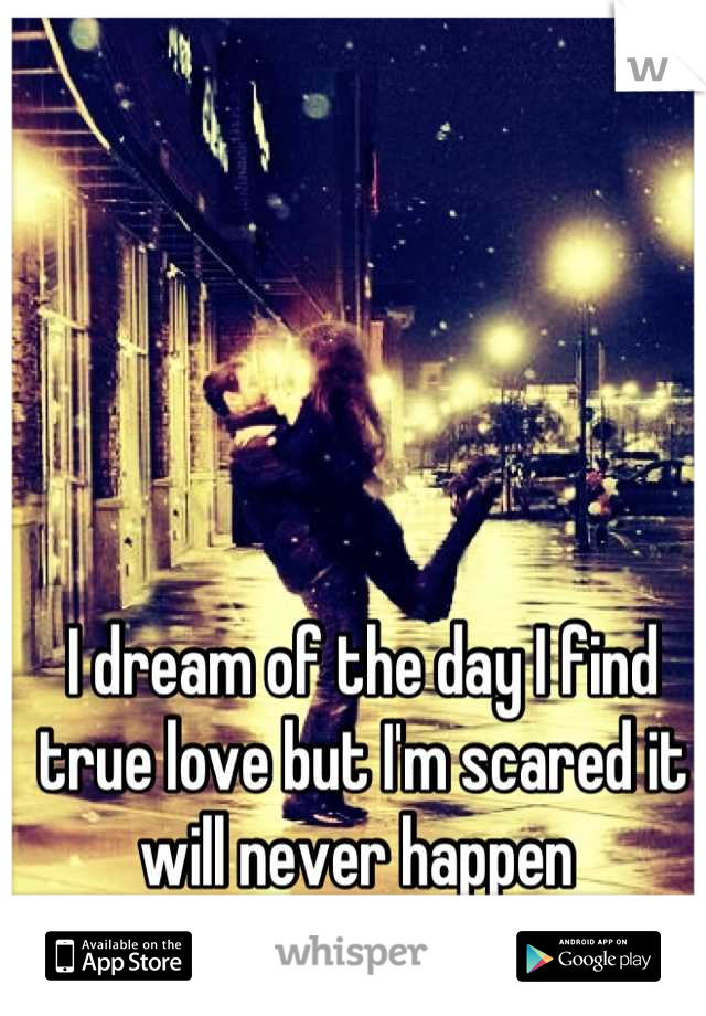 I dream of the day I find true love but I'm scared it will never happen