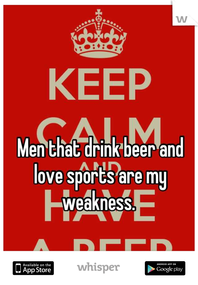 Men that drink beer and love sports are my weakness.