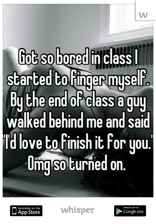 """Got so bored in class I started to finger myself. By the end of class a guy walked behind me and said """"I'd love to finish it for you."""" Omg so turned on."""