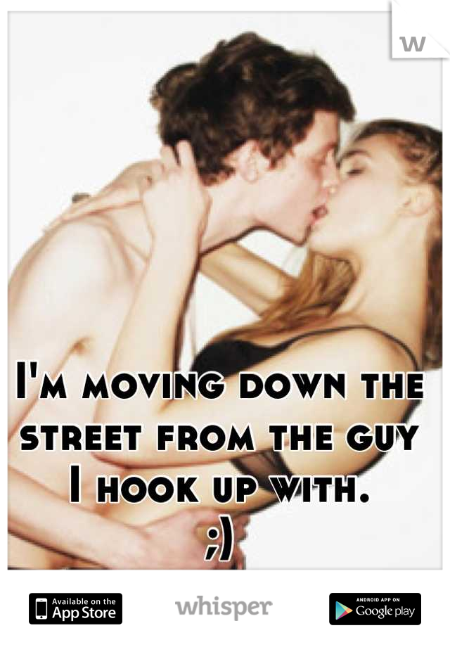 I'm moving down the street from the guy  I hook up with. ;)