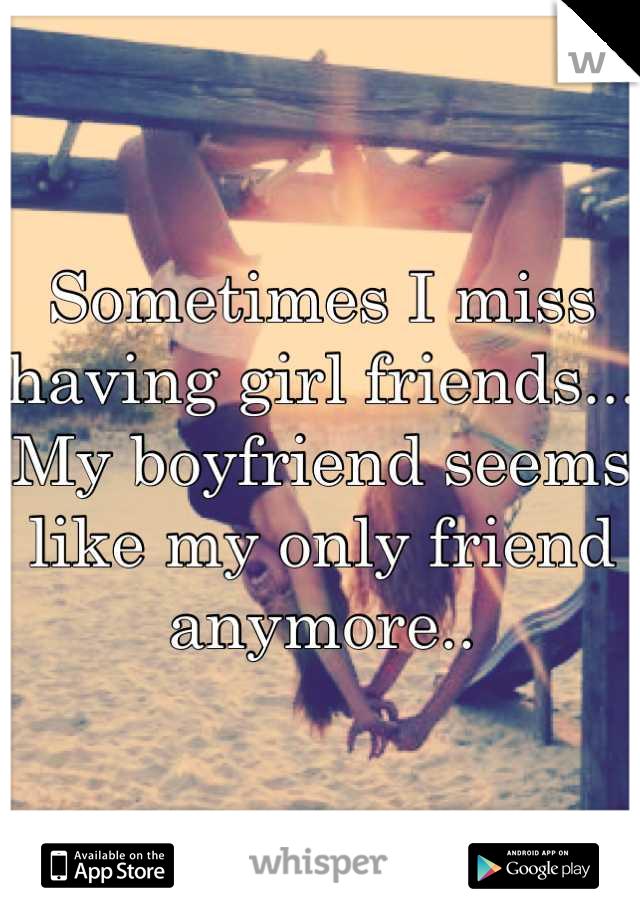 Sometimes I miss having girl friends... My boyfriend seems like my only friend anymore..