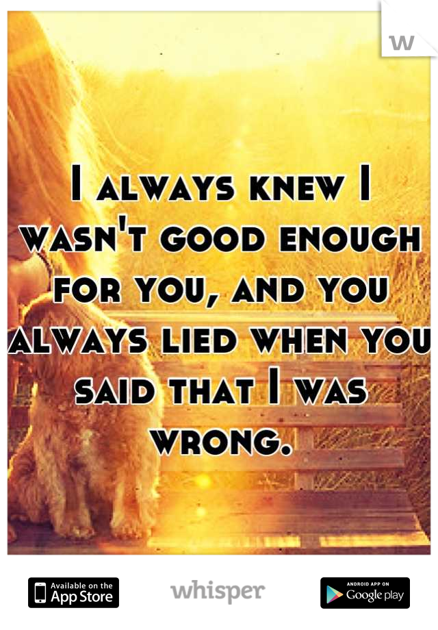I always knew I wasn't good enough for you, and you always lied when you said that I was wrong.