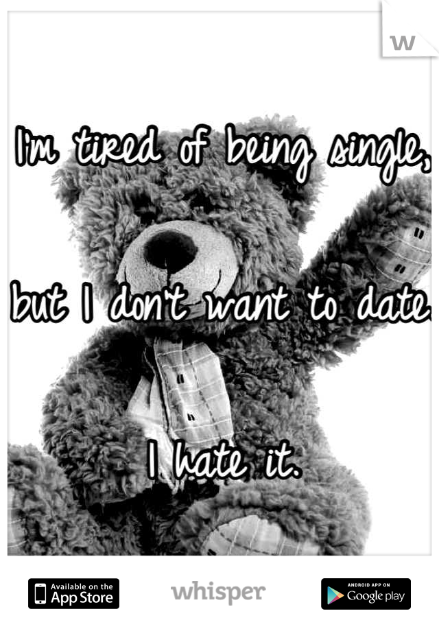 I'm tired of being single,  but I don't want to date.  I hate it.