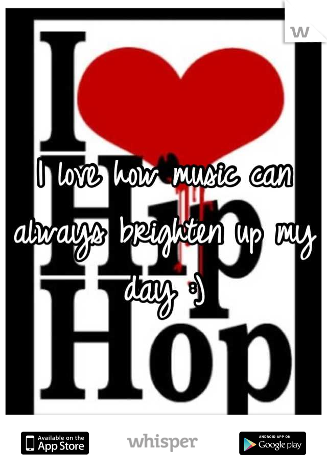 I love how music can always brighten up my day :)