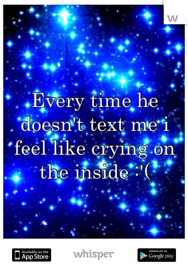 Every time he doesn't text me i feel like crying on the inside :'(