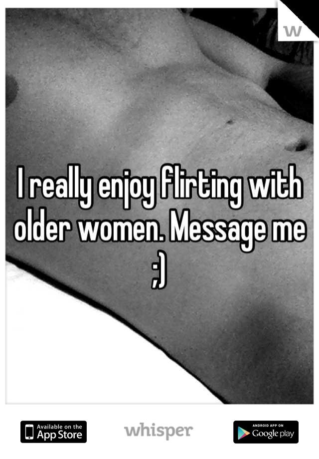 I really enjoy flirting with older women. Message me ;)