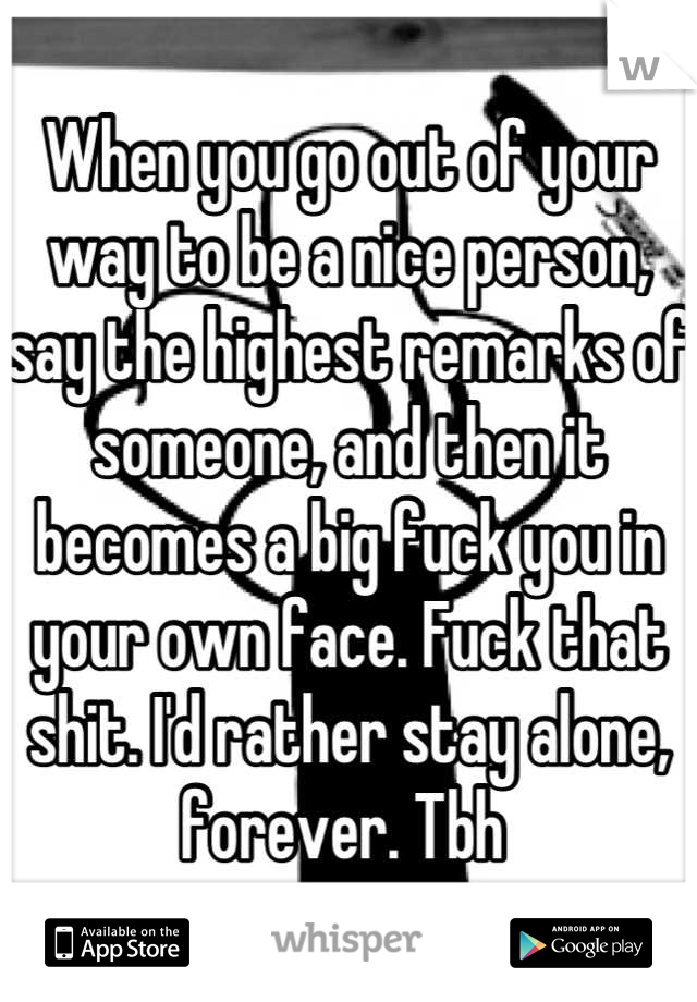 When you go out of your way to be a nice person, say the highest remarks of someone, and then it becomes a big fuck you in your own face. Fuck that shit. I'd rather stay alone, forever. Tbh